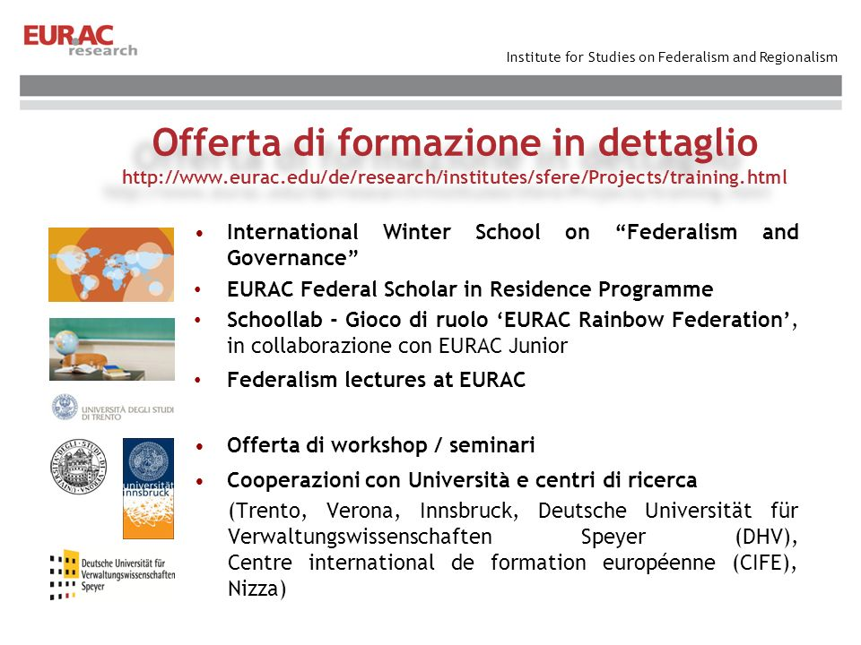 Institute for Studies on Federalism and Regionalism International Winter School on Federalism and Governance EURAC Federal Scholar in Residence Programme Schoollab - Gioco di ruolo EURAC Rainbow Federation, in collaborazione con EURAC Junior Federalism lectures at EURAC Offerta di workshop / seminari Cooperazioni con Università e centri di ricerca (Trento, Verona, Innsbruck, Deutsche Universität für Verwaltungswissenschaften Speyer (DHV), Centre international de formation européenne (CIFE), Nizza) Offerta di formazione in dettaglio http://www.eurac.edu/de/research/institutes/sfere/Projects/training.html