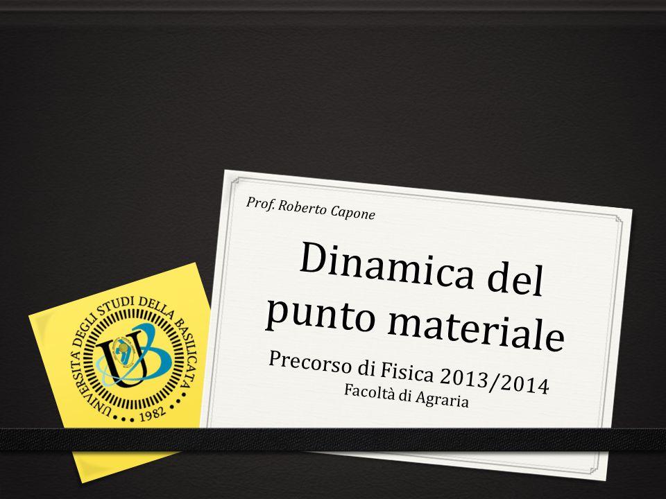 Dinamica del punto materiale Precorso di Fisica 2013/2014 Facoltà di Agraria Prof. Roberto Capone
