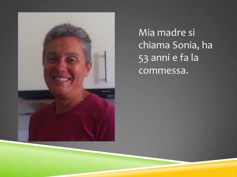 Mia madre si chiama Sonia, ha 53 anni e fa la commessa.