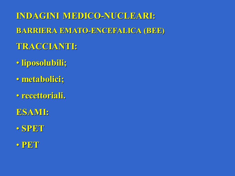 INDAGINI MEDICO-NUCLEARI: BARRIERA EMATO-ENCEFALICA (BEE) TRACCIANTI: liposolubili; liposolubili; metabolici; metabolici; recettoriali.