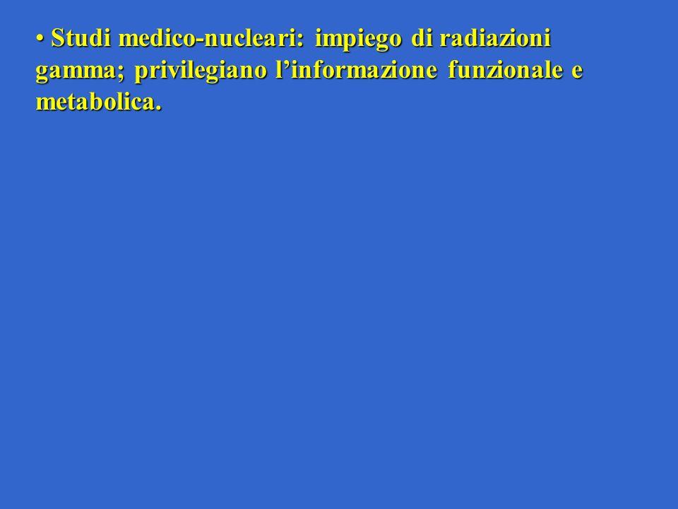 Studi medico-nucleari: impiego di radiazioni gamma; privilegiano linformazione funzionale e metabolica.