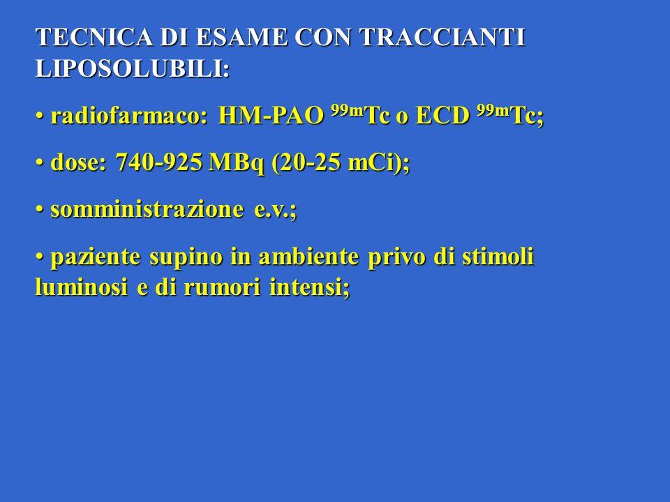 TECNICA DI ESAME CON TRACCIANTI LIPOSOLUBILI: radiofarmaco: HM-PAO 99m Tc o ECD 99m Tc; radiofarmaco: HM-PAO 99m Tc o ECD 99m Tc; dose: 740-925 MBq (20-25 mCi); dose: 740-925 MBq (20-25 mCi); somministrazione e.v.; somministrazione e.v.; paziente supino in ambiente privo di stimoli luminosi e di rumori intensi; paziente supino in ambiente privo di stimoli luminosi e di rumori intensi;