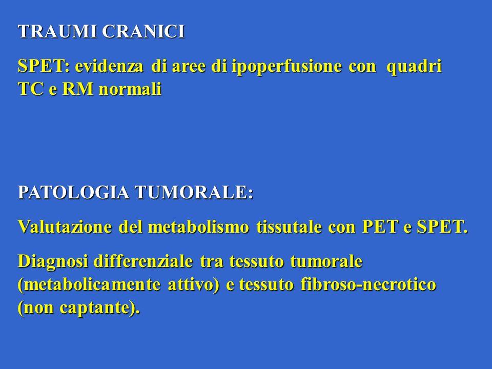 TRAUMI CRANICI SPET: evidenza di aree di ipoperfusione con quadri TC e RM normali PATOLOGIA TUMORALE: Valutazione del metabolismo tissutale con PET e SPET.