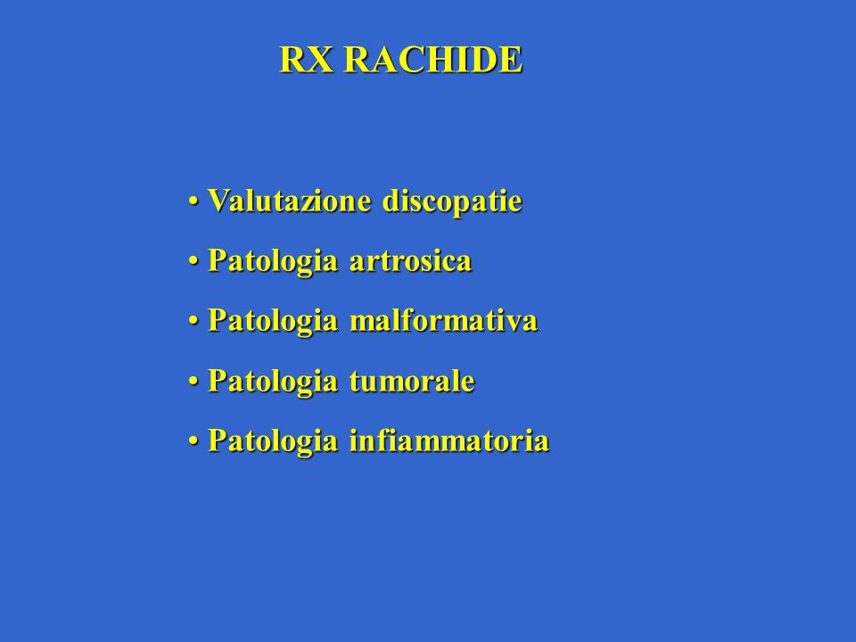 RX RACHIDE Valutazione discopatie Valutazione discopatie Patologia artrosica Patologia artrosica Patologia malformativa Patologia malformativa Patologia tumorale Patologia tumorale Patologia infiammatoria Patologia infiammatoria