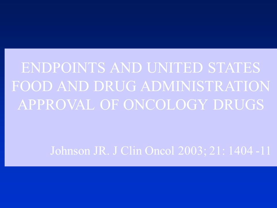 ENDPOINTS AND UNITED STATES FOOD AND DRUG ADMINISTRATION APPROVAL OF ONCOLOGY DRUGS Johnson JR.