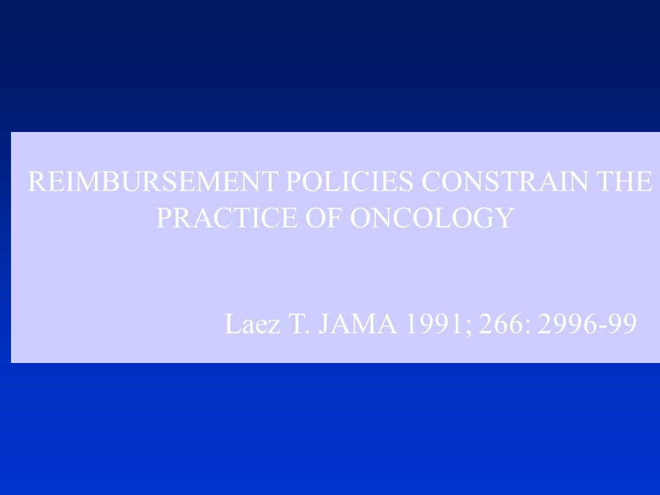 REIMBURSEMENT POLICIES CONSTRAIN THE PRACTICE OF ONCOLOGY Laez T. JAMA 1991; 266: 2996-99