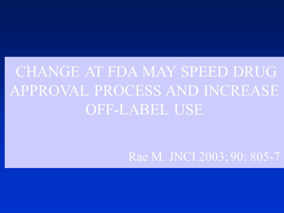CHANGE AT FDA MAY SPEED DRUG APPROVAL PROCESS AND INCREASE OFF-LABEL USE Rae M.