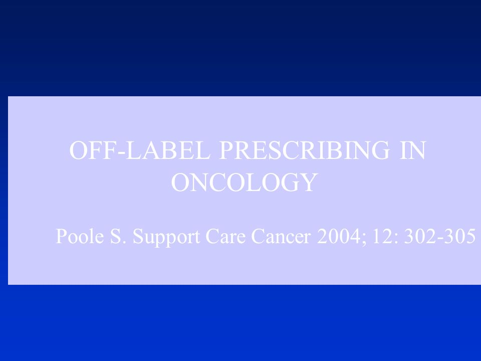 OFF-LABEL PRESCRIBING IN ONCOLOGY Poole S. Support Care Cancer 2004; 12: 302-305