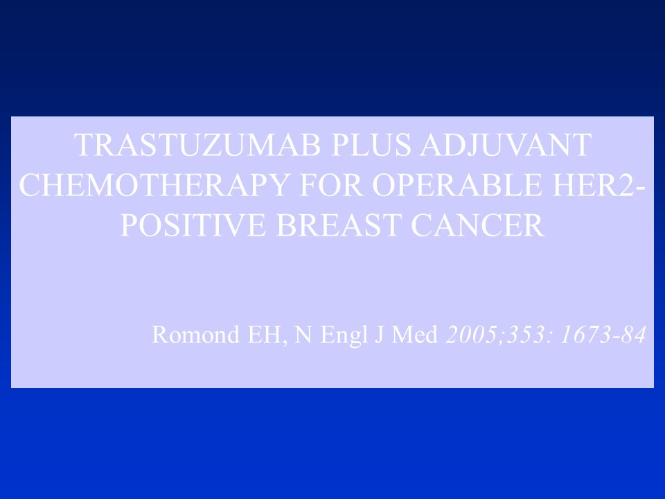 TRASTUZUMAB PLUS ADJUVANT CHEMOTHERAPY FOR OPERABLE HER2- POSITIVE BREAST CANCER Romond EH, N Engl J Med 2005;353: 1673-84