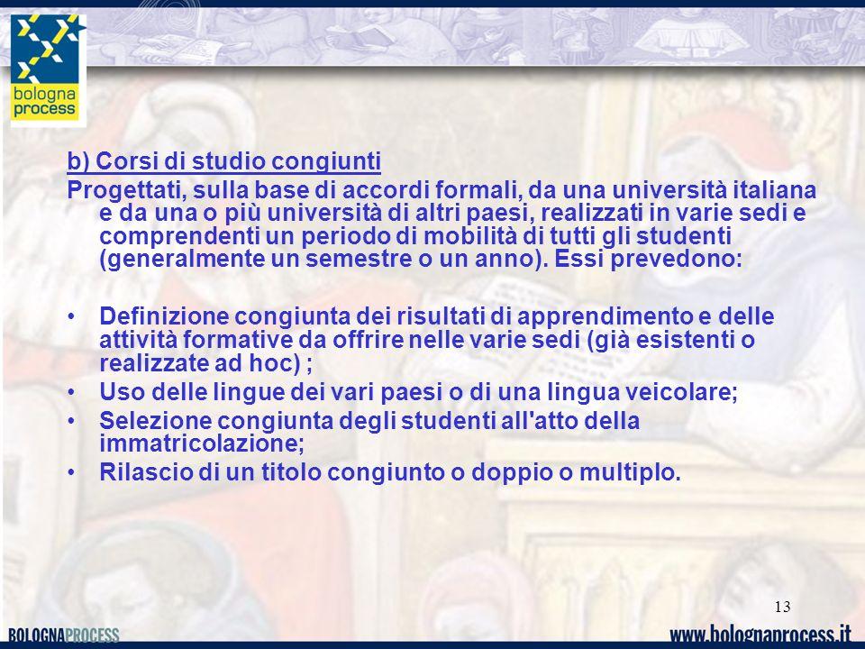 13 b) Corsi di studio congiunti Progettati, sulla base di accordi formali, da una università italiana e da una o più università di altri paesi, realizzati in varie sedi e comprendenti un periodo di mobilità di tutti gli studenti (generalmente un semestre o un anno).