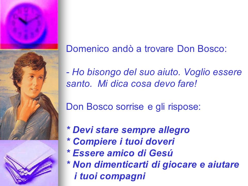 Domenico andò a trovare Don Bosco: Ho bisongo del suo aiuto. Voglio essere santo. Mi dica cosa devo fare! Don Bosco sorrise e gli rispose: * Devi star