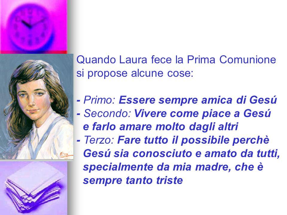 Quando Laura fece la Prima Comunione si propose alcune cose: - Primo: Essere sempre amica di Gesú - Secondo: Vivere come piace a Gesú e farlo amare mo