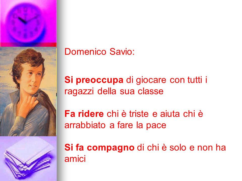 Domenico Savio: Si preoccupa di giocare con tutti i ragazzi della sua classe Fa ridere chi è triste e aiuta chi è arrabbiato a fare la pace Si fa comp