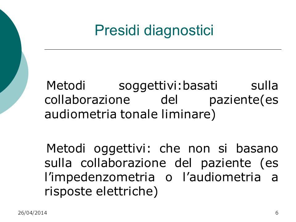 26/04/20146 Presidi diagnostici Metodi soggettivi:basati sulla collaborazione del paziente(es audiometria tonale liminare) Metodi oggettivi: che non s