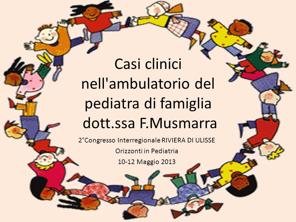 Casi clinici nell'ambulatorio del pediatra di famiglia dott.ssa F.Musmarra 2°Congresso Interregionale RIVIERA DI ULISSE Orizzonti in Pediatria 10-12 M