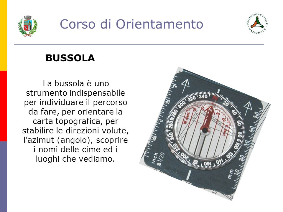 Corso di Orientamento BUSSOLA La bussola è uno strumento indispensabile per individuare il percorso da fare, per orientare la carta topografica, per s