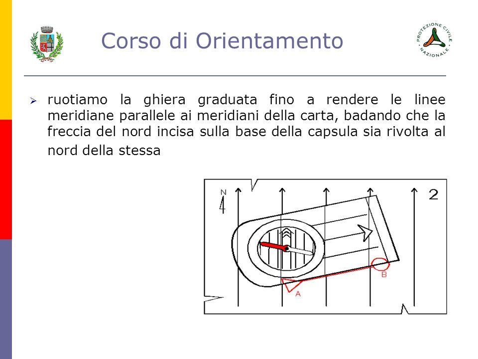 Corso di Orientamento ruotiamo la ghiera graduata fino a rendere le linee meridiane parallele ai meridiani della carta, badando che la freccia del nor