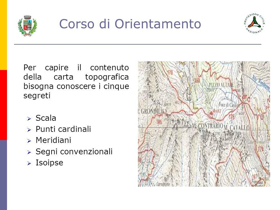 Corso di Orientamento Per capire il contenuto della carta topografica bisogna conoscere i cinque segreti Scala Punti cardinali Meridiani Segni convenz