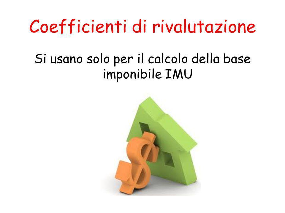 Coefficienti di rivalutazione Si usano solo per il calcolo della base imponibile IMU