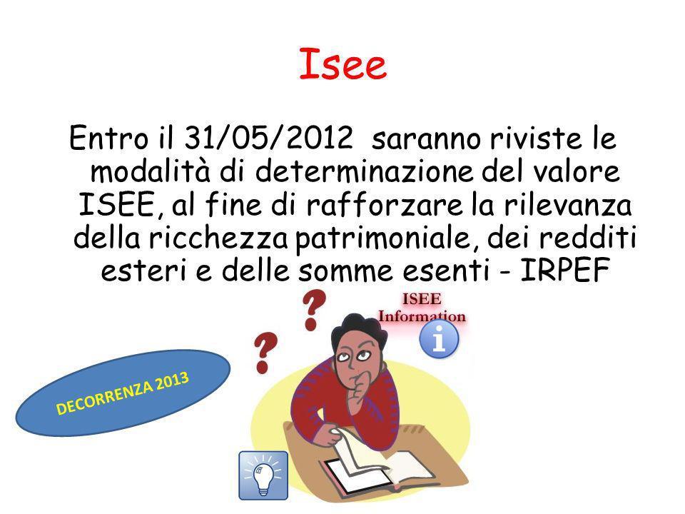 Isee Entro il 31/05/2012 saranno riviste le modalità di determinazione del valore ISEE, al fine di rafforzare la rilevanza della ricchezza patrimoniale, dei redditi esteri e delle somme esenti - IRPEF DECORRENZA 2013