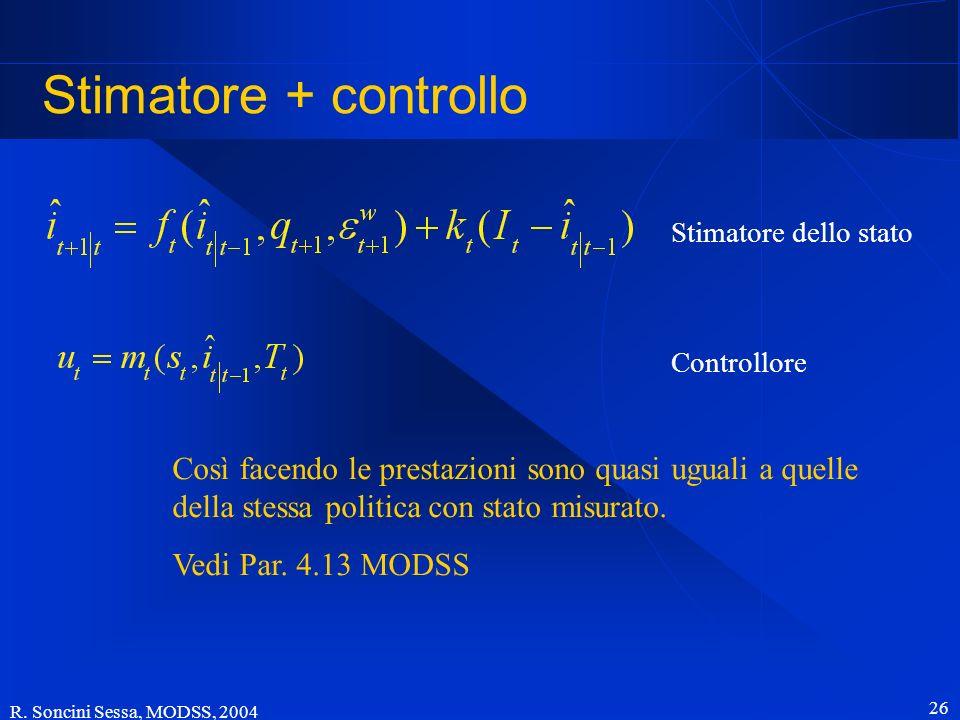 R. Soncini Sessa, MODSS, 2004 26 Stimatore + controllo Stimatore dello stato Controllore Così facendo le prestazioni sono quasi uguali a quelle della