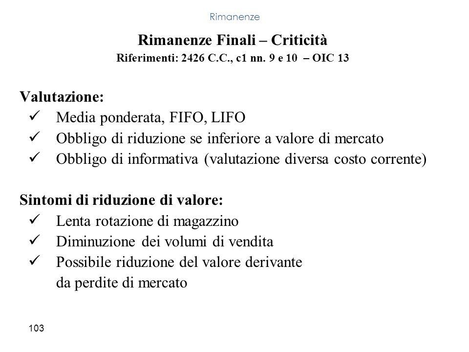 103 Rimanenze Finali – Criticità Riferimenti: 2426 C.C., c1 nn. 9 e 10 – OIC 13 Valutazione: Media ponderata, FIFO, LIFO Obbligo di riduzione se infer