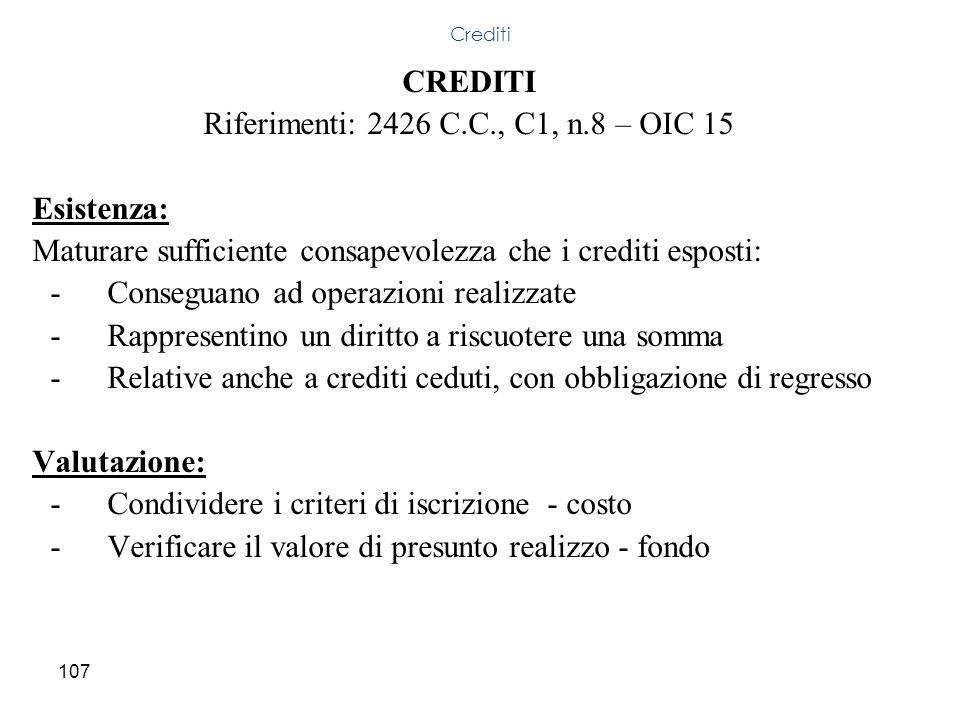 107 CREDITI Riferimenti: 2426 C.C., C1, n.8 – OIC 15 Esistenza: Maturare sufficiente consapevolezza che i crediti esposti: -Conseguano ad operazioni r