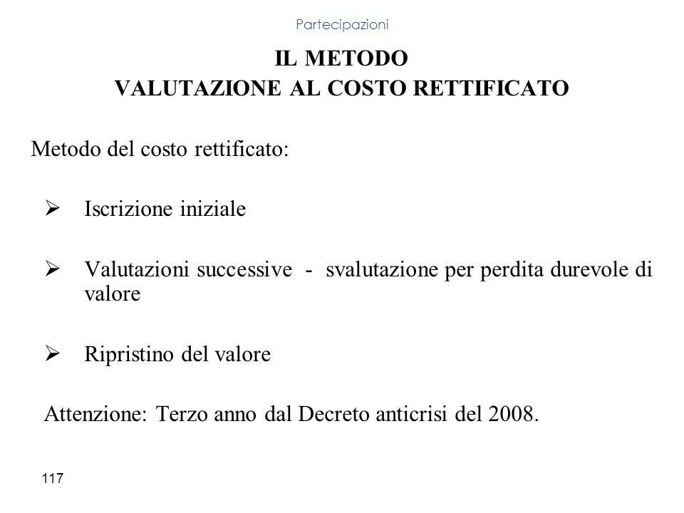 117 IL METODO VALUTAZIONE AL COSTO RETTIFICATO Metodo del costo rettificato: Iscrizione iniziale Valutazioni successive - svalutazione per perdita dur