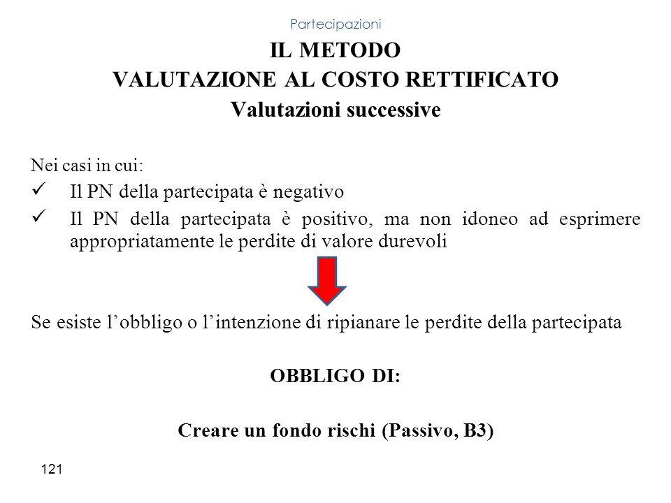 121 IL METODO VALUTAZIONE AL COSTO RETTIFICATO Valutazioni successive Nei casi in cui: Il PN della partecipata è negativo Il PN della partecipata è po