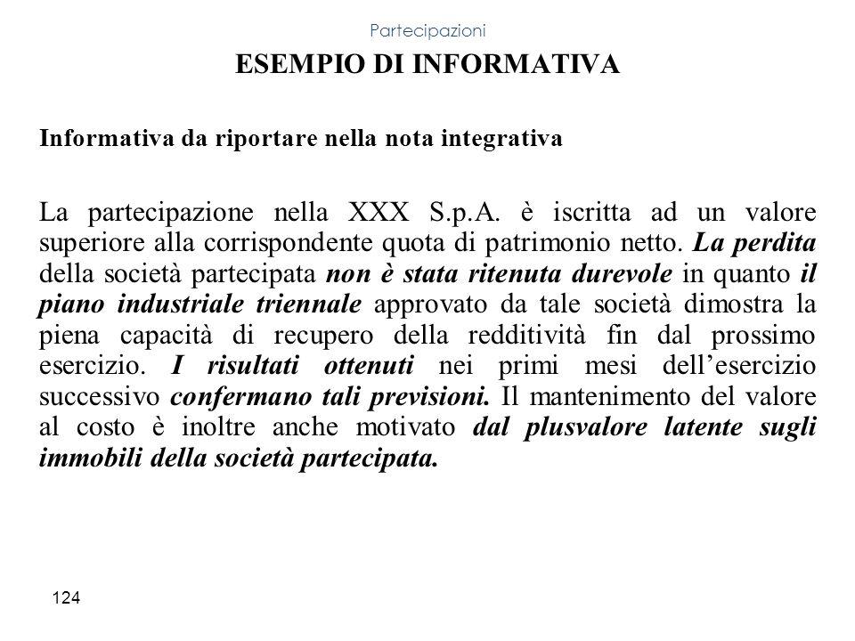 124 ESEMPIO DI INFORMATIVA Informativa da riportare nella nota integrativa La partecipazione nella XXX S.p.A. è iscritta ad un valore superiore alla c