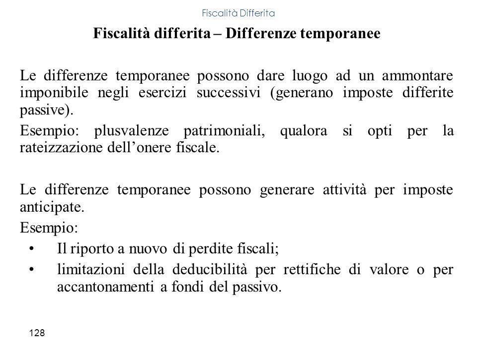 128 Fiscalità differita – Differenze temporanee Le differenze temporanee possono dare luogo ad un ammontare imponibile negli esercizi successivi (gene