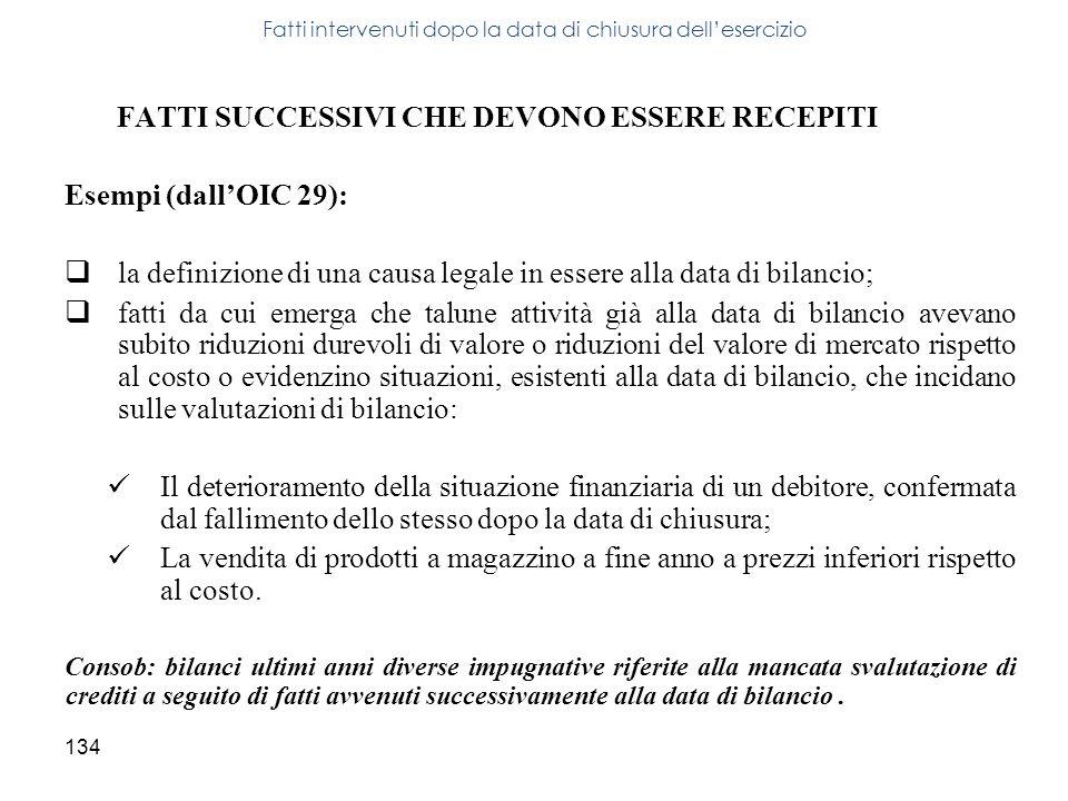 134 FATTI SUCCESSIVI CHE DEVONO ESSERE RECEPITI Esempi (dallOIC 29): la definizione di una causa legale in essere alla data di bilancio; fatti da cui