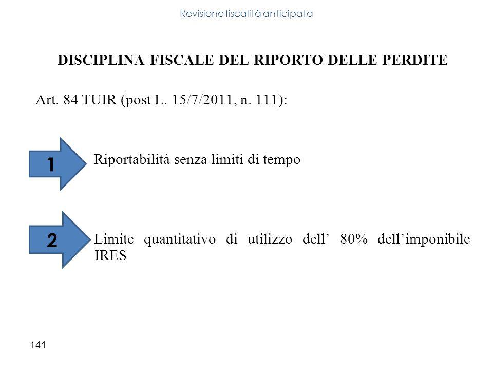 141 DISCIPLINA FISCALE DEL RIPORTO DELLE PERDITE Art. 84 TUIR (post L. 15/7/2011, n. 111): Riportabilità senza limiti di tempo Limite quantitativo di