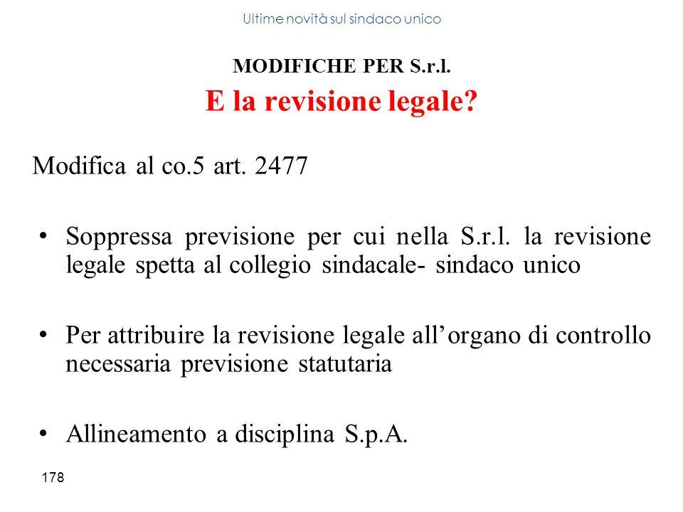 178 MODIFICHE PER S.r.l. E la revisione legale? Modifica al co.5 art. 2477 Soppressa previsione per cui nella S.r.l. la revisione legale spetta al col