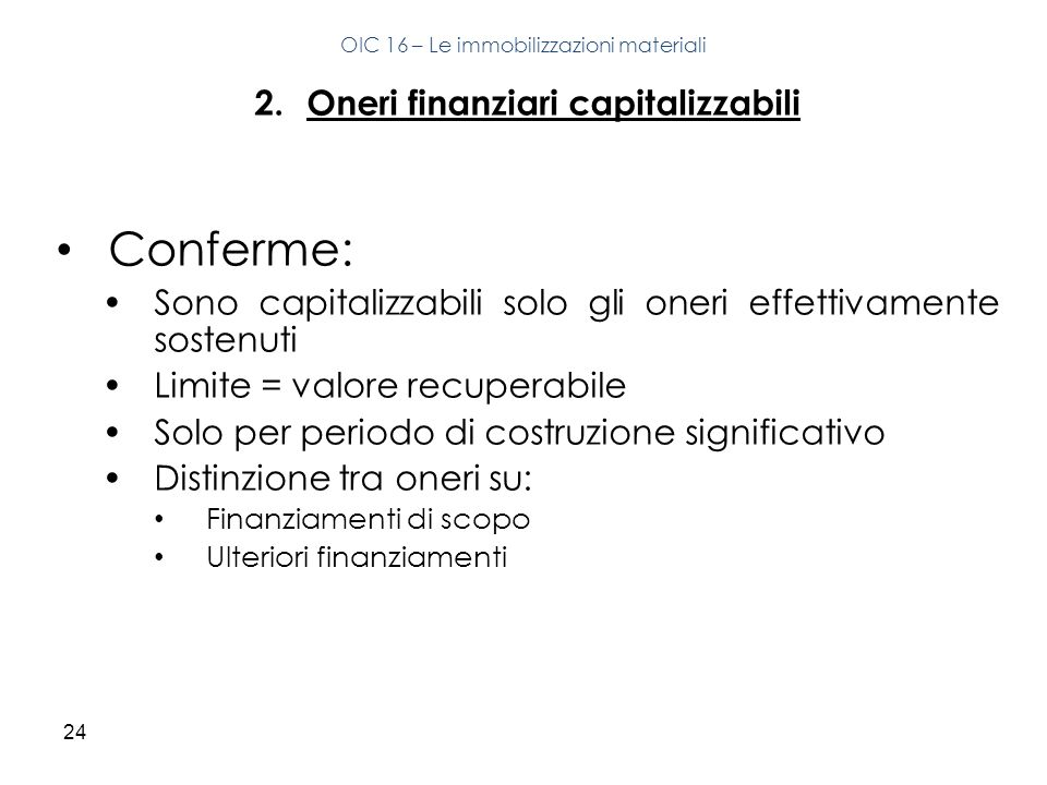 24 2.Oneri finanziari capitalizzabili Conferme: Sono capitalizzabili solo gli oneri effettivamente sostenuti Limite = valore recuperabile Solo per per