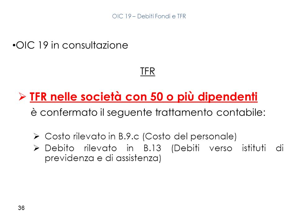 36 OIC 19 in consultazione TFR TFR nelle società con 50 o più dipendenti è confermato il seguente trattamento contabile: Costo rilevato in B.9.c (Cost