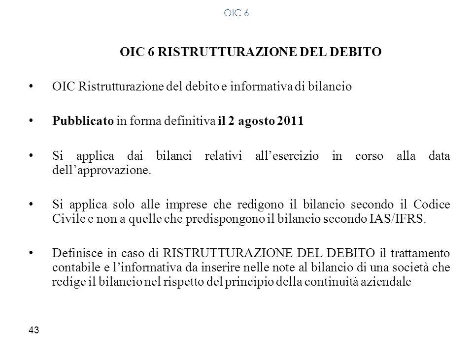 43 OIC 6 RISTRUTTURAZIONE DEL DEBITO OIC Ristrutturazione del debito e informativa di bilancio Pubblicato in forma definitiva il 2 agosto 2011 Si appl