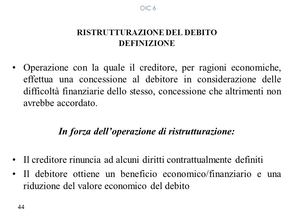 44 RISTRUTTURAZIONE DEL DEBITO DEFINIZIONE Operazione con la quale il creditore, per ragioni economiche, effettua una concessione al debitore in consi