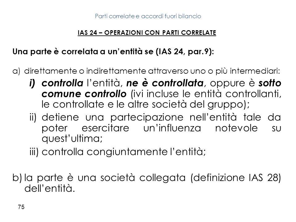 75 IAS 24 – OPERAZIONI CON PARTI CORRELATE Una parte è correlata a unentità se (IAS 24, par.9): a)direttamente o indirettamente attraverso uno o più i