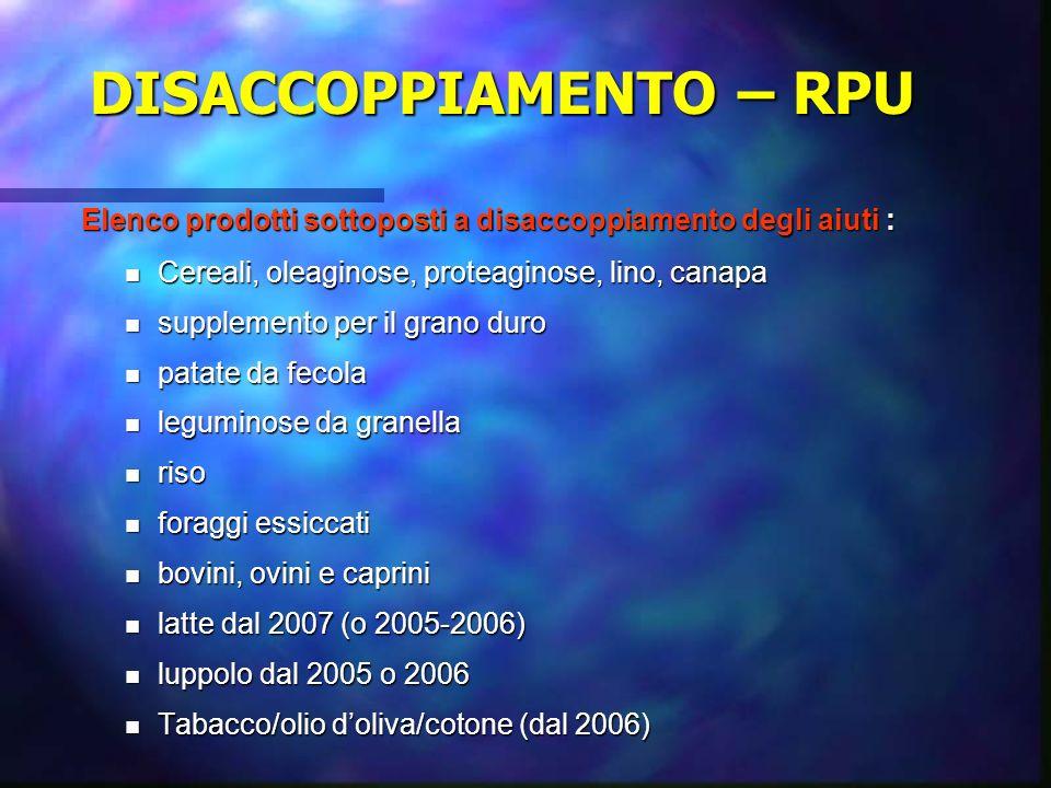 DISACCOPPIAMENTO – RPU Elenco prodotti sottoposti a disaccoppiamento degli aiuti : Cereali, oleaginose, proteaginose, lino, canapa Cereali, oleaginose