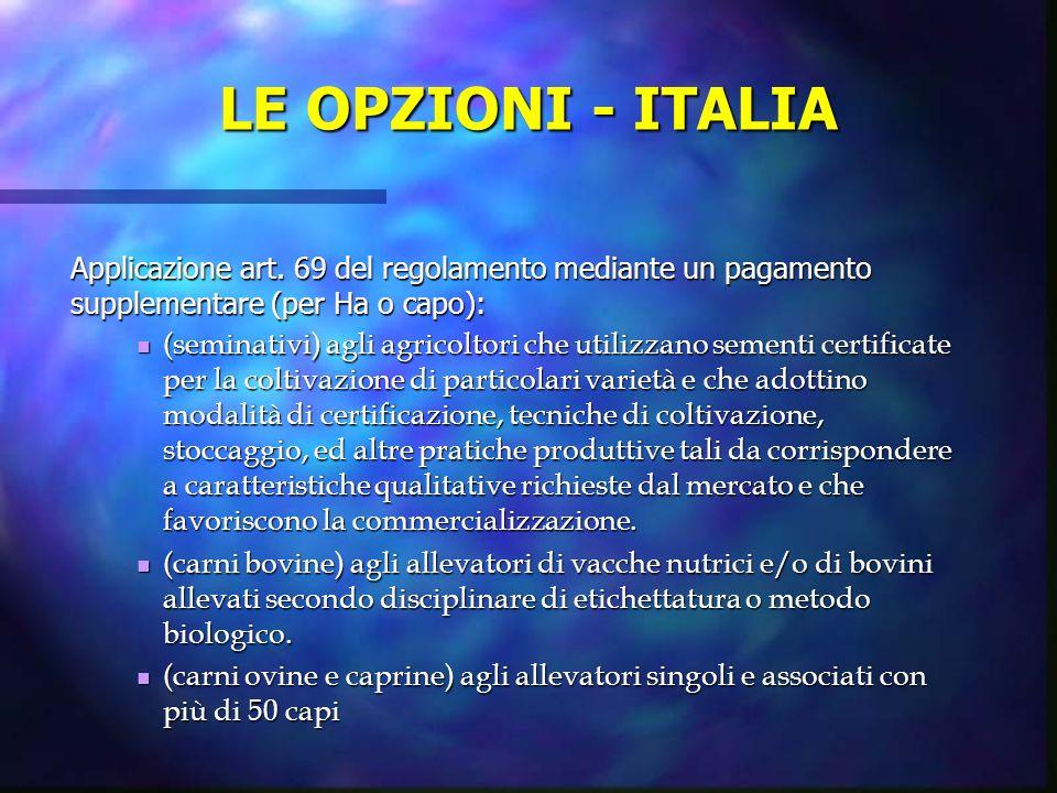 LE OPZIONI - ITALIA Applicazione art. 69 del regolamento mediante un pagamento supplementare (per Ha o capo): (seminativi) agli agricoltori che utiliz