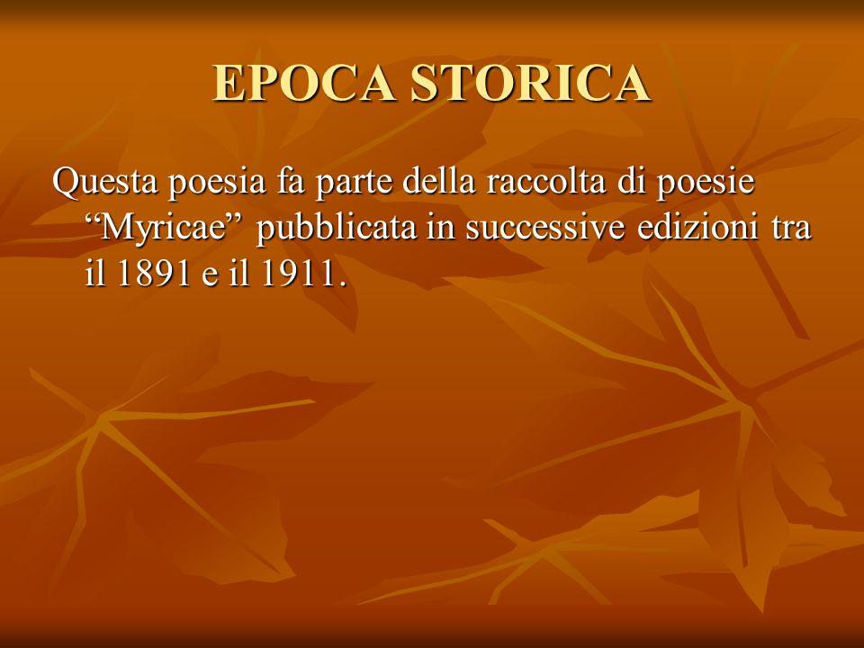 EPOCA STORICA Questa poesia fa parte della raccolta di poesie Myricae pubblicata in successive edizioni tra il 1891 e il 1911.
