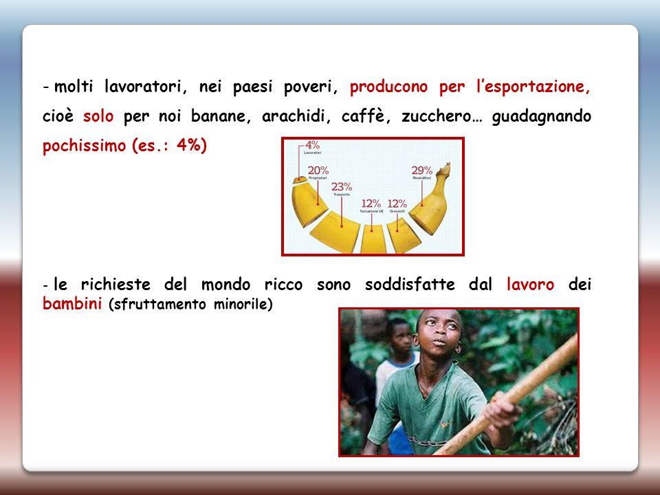 - molti lavoratori, nei paesi poveri, producono per lesportazione, cioè solo per noi banane, arachidi, caffè, zucchero… guadagnando pochissimo (es.: 4