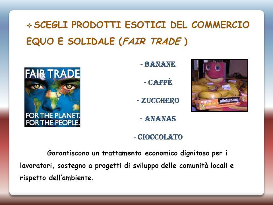 SCEGLI PRODOTTI ESOTICI DEL COMMERCIO EQUO E SOLIDALE (FAIR TRADE ) Garantiscono un trattamento economico dignitoso per i lavoratori, sostegno a proge