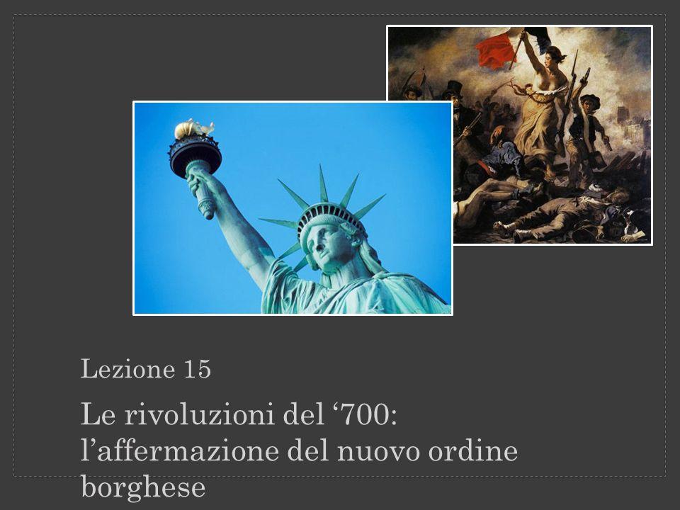 Lezione 15 Le rivoluzioni del 700: laffermazione del nuovo ordine borghese