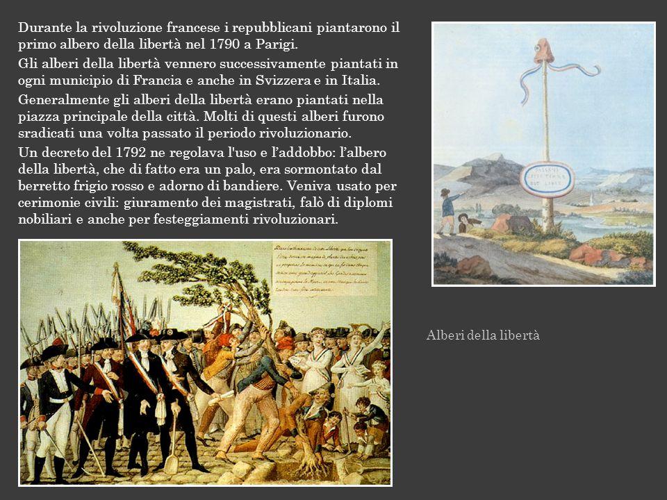 Alberi della libertà Durante la rivoluzione francese i repubblicani piantarono il primo albero della libertà nel 1790 a Parigi. Gli alberi della liber