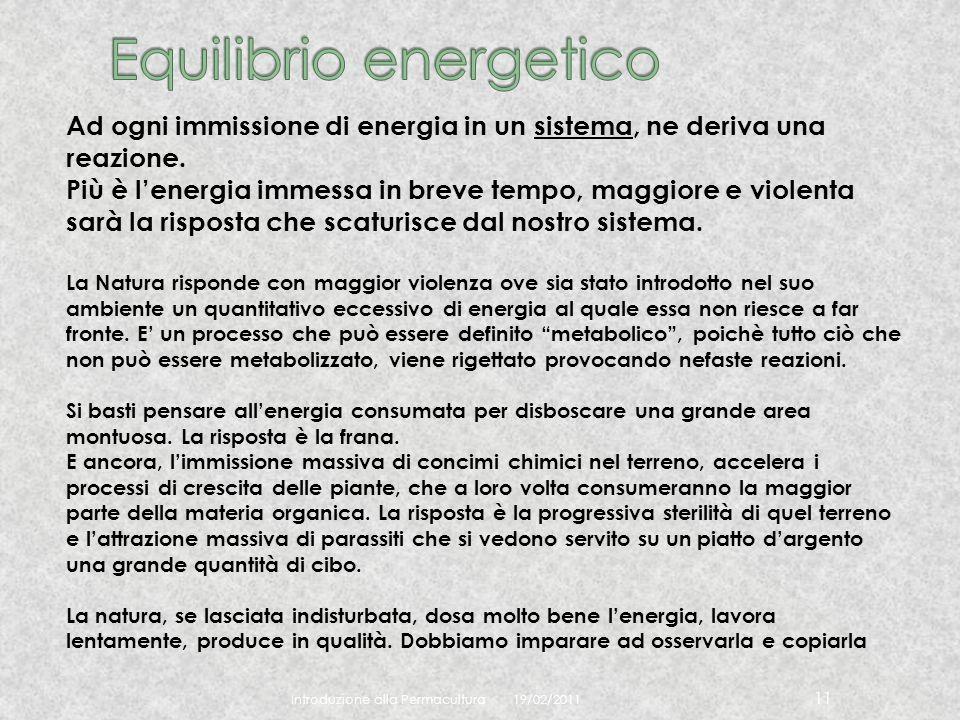 19/02/2011 Introduzione alla Permacultura 11 Ad ogni immissione di energia in un sistema, ne deriva una reazione. Più è lenergia immessa in breve temp