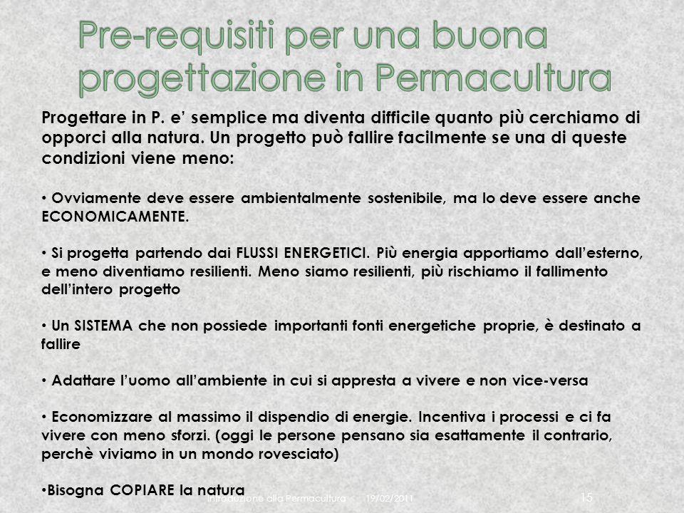 19/02/2011 Introduzione alla Permacultura 15 Progettare in P. e semplice ma diventa difficile quanto più cerchiamo di opporci alla natura. Un progetto
