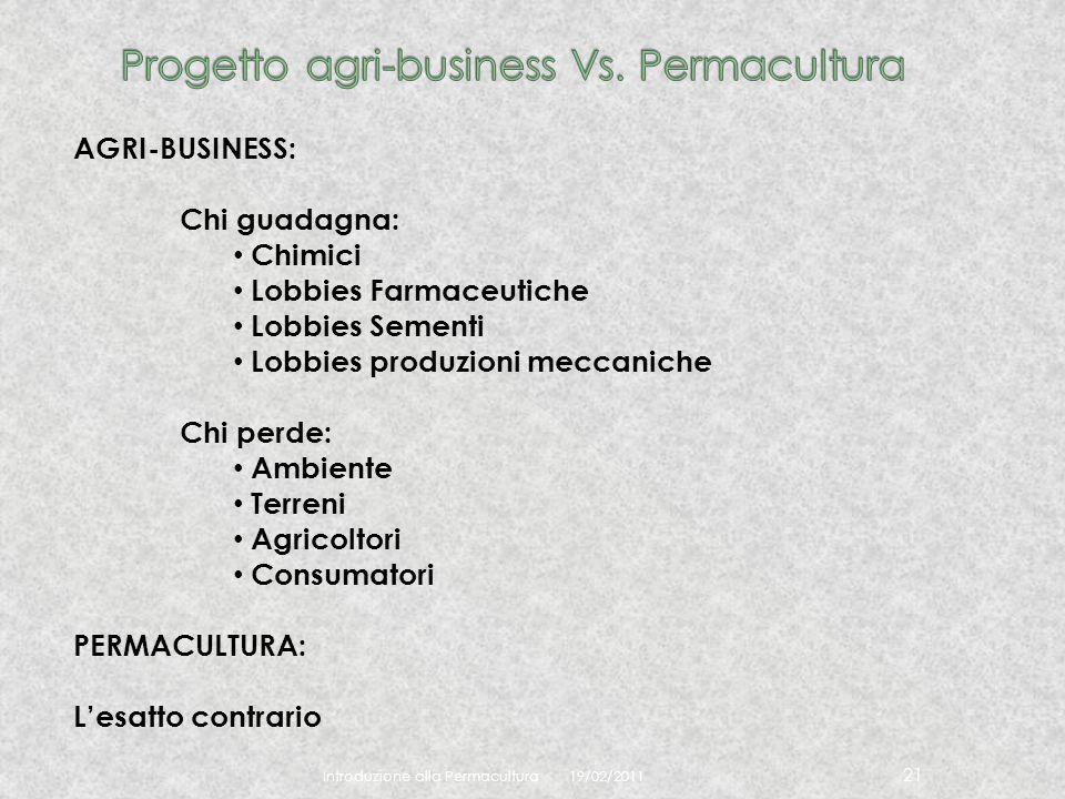 19/02/2011 Introduzione alla Permacultura 21 AGRI-BUSINESS: Chi guadagna: Chimici Lobbies Farmaceutiche Lobbies Sementi Lobbies produzioni meccaniche