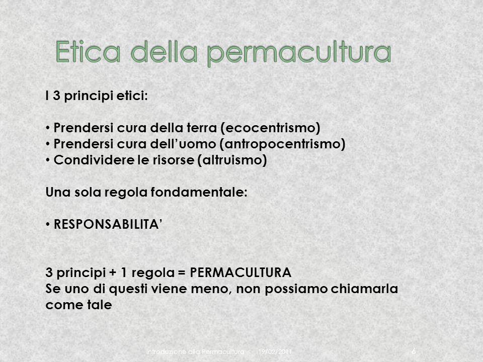 19/02/2011 Introduzione alla Permacultura 6 I 3 principi etici: Prendersi cura della terra (ecocentrismo) Prendersi cura delluomo (antropocentrismo) C